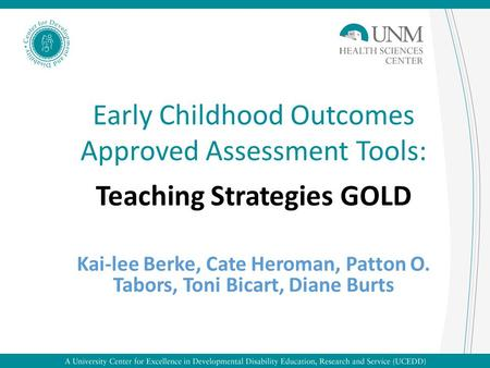Early Childhood Outcomes Approved Assessment Tools: Teaching Strategies GOLD Kai-lee Berke, Cate Heroman, Patton O. Tabors, Toni Bicart, Diane Burts.