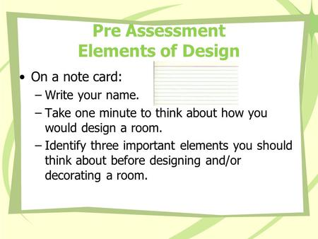 Pre Assessment Elements of Design On a note card: –Write your name. –Take one minute to think about how you would design a room. –Identify three important.