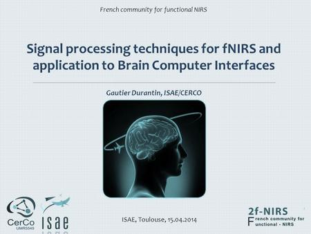 Signal processing techniques for fNIRS and application to Brain Computer Interfaces Gautier Durantin, ISAE/CERCO French community for functional NIRS.