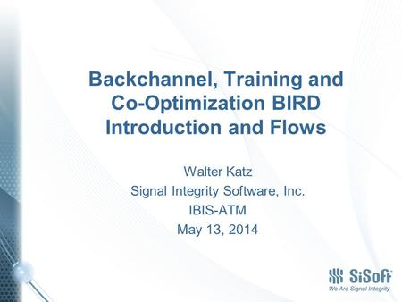Backchannel, Training and Co-Optimization BIRD Introduction and Flows Walter Katz Signal Integrity Software, Inc. IBIS-ATM May 13, 2014.