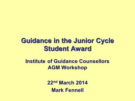 Guidance in the Junior Cycle Student Award Institute of Guidance Counsellors AGM Workshop 22 nd March 2014 Mark Fennell.