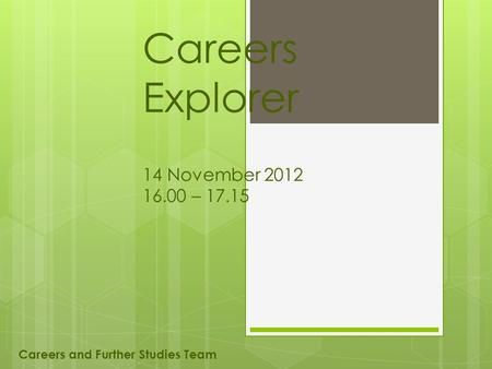 Careers Explorer 14 November 2012 16.00 – 17.15 Careers and Further Studies Team.