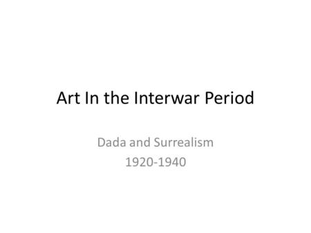 Art In the Interwar Period Dada and Surrealism 1920-1940.