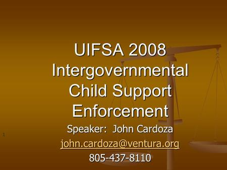 UIFSA 2008 Intergovernmental Child Support Enforcement Speaker: John Cardoza 805-437-8110 1.