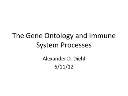 The Gene Ontology and Immune System Processes Alexander D. Diehl 6/11/12.
