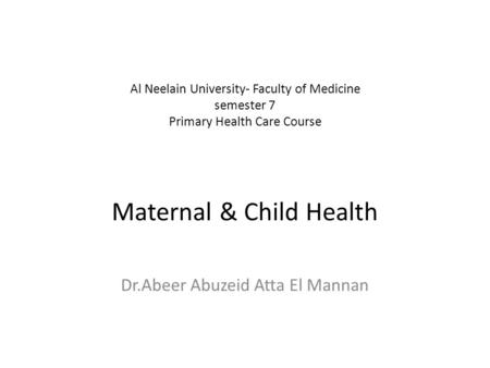 Al Neelain University- Faculty of Medicine semester 7 Primary Health Care Course Maternal & Child Health Dr.Abeer Abuzeid Atta El Mannan.