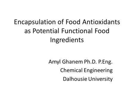 Encapsulation of Food Antioxidants as Potential Functional Food Ingredients Amyl Ghanem Ph.D. P.Eng. Chemical Engineering Dalhousie University.