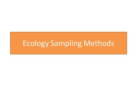 "Ecology Sampling Methods. What are they? Biologists need to collect data 'in the field"" This data needs to be collected in a standardised way. (why?)"