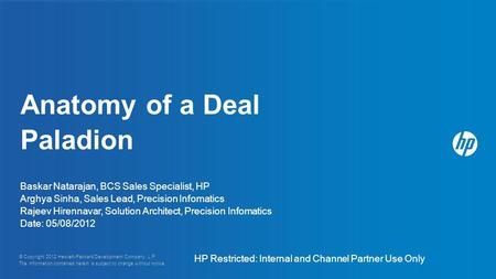 Anatomy of a Deal Paladion Baskar Natarajan, BCS Sales Specialist, HP Arghya Sinha, Sales Lead, Precision Infomatics Rajeev Hirennavar, Solution Architect,