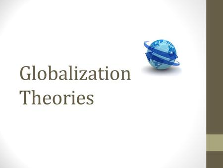Globalization Theories. Theories Globalisms Ideologies about globalization Categories are broad Encompass economic, political, cultural, environmental.