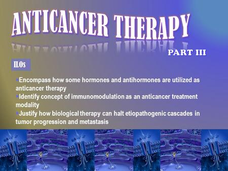  Encompass how some hormones and antihormones are utilized as anticancer therapy  Identify concept of immunomodulation as an anticancer treatment modality.