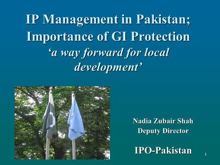 IP Management in Pakistan; Importance of GI Protection 'a way forward for local development' Nadia Zubair Shah Deputy Director IPO-Pakistan 1.