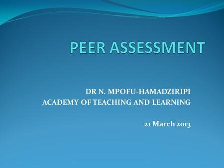 DR N. MPOFU-HAMADZIRIPI ACADEMY OF TEACHING AND LEARNING 21 March 2013.