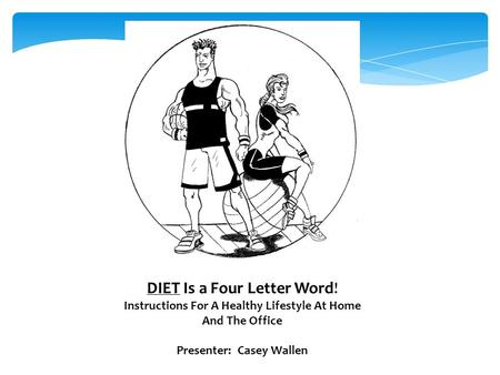 DIET Is a Four Letter Word! Instructions For A Healthy Lifestyle At Home And The Office Presenter: Casey Wallen.