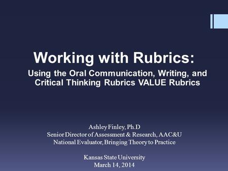 Working with Rubrics: Using the Oral Communication, Writing, and Critical Thinking Rubrics VALUE Rubrics Ashley Finley, Ph.D Senior Director of Assessment.