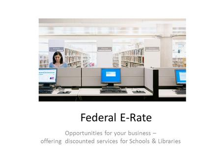Opportunities for your business – offering discounted services for Schools & Libraries Federal E-Rate.
