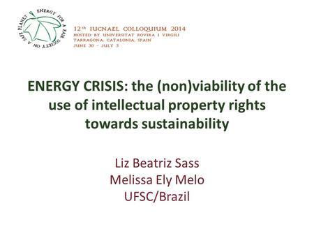 ENERGY CRISIS: the (non)viability of the use of intellectual property rights towards sustainability Liz Beatriz Sass Melissa Ely Melo UFSC/Brazil.