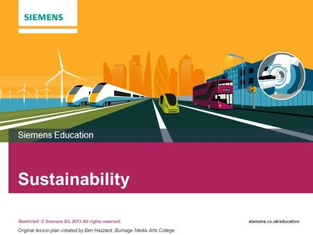 Restricted © Siemens AG 2013 All rights reserved.siemens.co.uk/education Sustainability Siemens Education Original lesson plan created by Ben Hazzard,