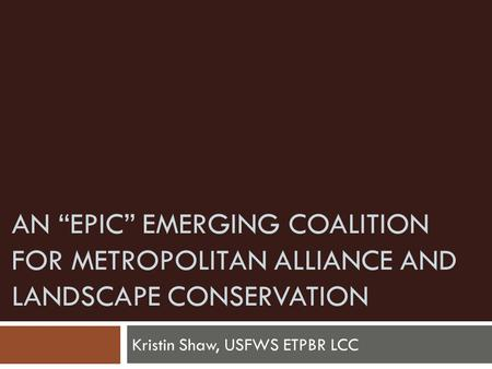 "AN ""EPIC"" EMERGING COALITION FOR METROPOLITAN ALLIANCE AND LANDSCAPE CONSERVATION Kristin Shaw, USFWS ETPBR LCC."