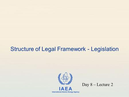 IAEA International Atomic Energy Agency Structure of Legal Framework - Legislation Day 8 – Lecture 2.