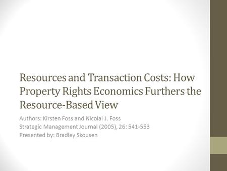Resources and Transaction Costs: How Property Rights Economics Furthers the Resource-Based View Authors: Kirsten Foss and Nicolai J. Foss Strategic Management.