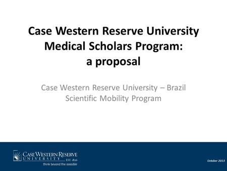 October 2013 Case Western Reserve University Medical Scholars Program: a proposal Case Western Reserve University – Brazil Scientific Mobility Program.