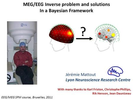 MEG/EEG Inverse problem and solutions In a Bayesian Framework EEG/MEG SPM course, Bruxelles, 2011 Jérémie Mattout Lyon Neuroscience Research Centre ? ?