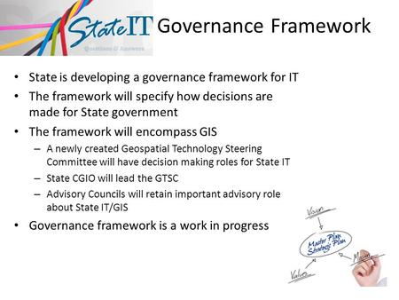 Governance Framework State is developing a governance framework for IT The framework will specify how decisions are made for State government The framework.