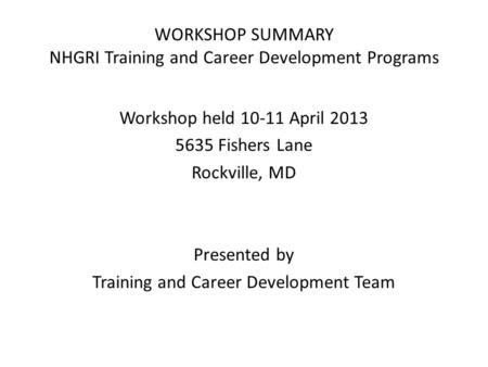 WORKSHOP SUMMARY NHGRI Training and Career Development Programs Workshop held 10-11 April 2013 5635 Fishers Lane Rockville, MD Presented by Training and.