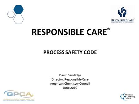 Responsible CarE® Process Safety Code David Sandidge Director, Responsible Care American Chemistry Council June 2010.