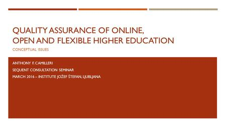 QUALITY ASSURANCE OF ONLINE, OPEN AND FLEXIBLE HIGHER EDUCATION CONCEPTUAL ISSUES ANTHONY F. CAMILLERI SEQUENT CONSULTATION SEMINAR MARCH 2016 – INSTITUTE.