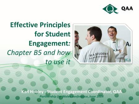 Effective Principles for Student Engagement: Chapter B5 and how to use it Karl Hobley - Student Engagement Coordinator, QAA Partnership for Wales conference,