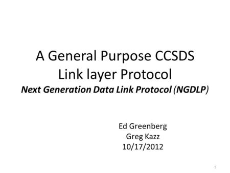 A General Purpose CCSDS Link layer Protocol Next Generation Data Link Protocol (NGDLP) Ed Greenberg Greg Kazz 10/17/2012 1.