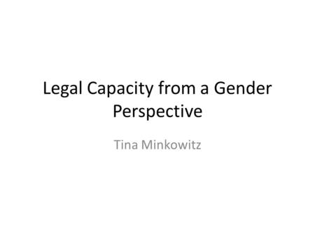 Legal Capacity from a Gender Perspective Tina Minkowitz.