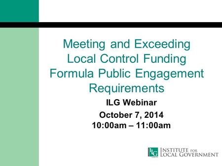 Meeting and Exceeding Local Control Funding Formula Public Engagement Requirements ILG Webinar October 7, 2014 10:00am – 11:00am.