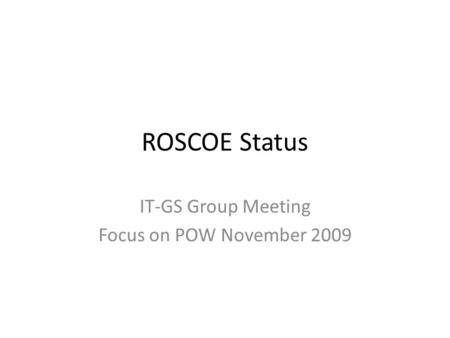 ROSCOE Status IT-GS Group Meeting Focus on POW November 2009.
