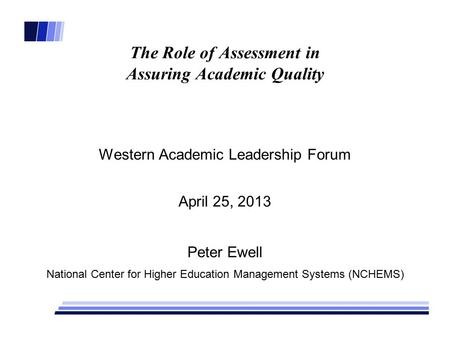 The Role of Assessment in Assuring Academic Quality Western Academic Leadership Forum April 25, 2013 Peter Ewell National Center for Higher Education Management.