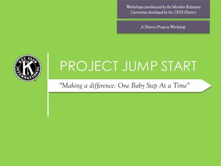 "PROJECT JUMP START Workshops coordinated by the Member Relations Committee developed by the CNH District A District Projects Workshop ""Making a difference:"