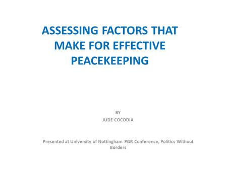 ASSESSING FACTORS THAT MAKE FOR EFFECTIVE PEACEKEEPING BY JUDE COCODIA Presented at University of Nottingham PGR Conference, Politics Without Borders.