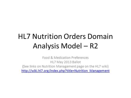 HL7 Nutrition Orders Domain Analysis Model – R2 Food & Medication Preferences HL7 May 2013 Ballot (See links on Nutrition Management page on the HL7 wiki)