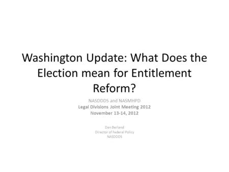 Washington Update: What Does the Election mean for Entitlement Reform? NASDDDS and NASMHPD Legal Divisions Joint Meeting 2012 November 13-14, 2012 Dan.