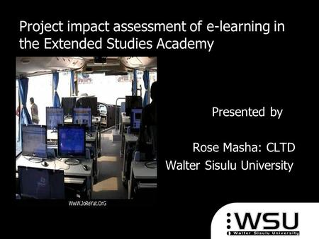 Project impact assessment of e-learning in the Extended Studies Academy Presented by Presented by Rose Masha: CLTD Rose Masha: CLTD Walter Sisulu University.