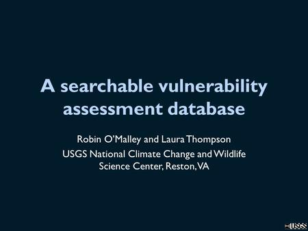 A searchable vulnerability assessment database Robin O'Malley and Laura Thompson USGS National Climate Change and Wildlife Science Center, Reston, VA.
