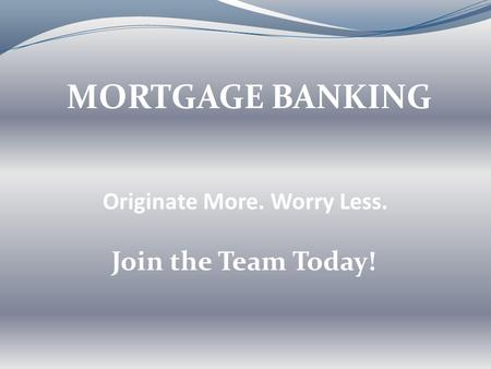 Originate More. Worry Less. MORTGAGE BANKING Join the Team Today!