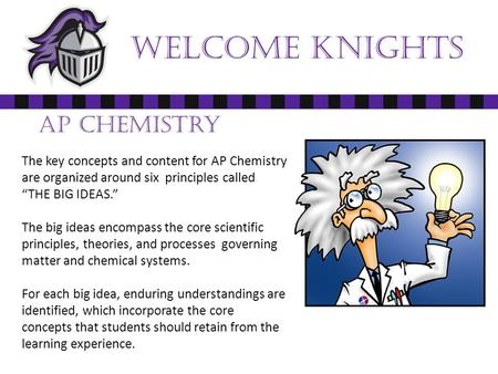 "Welcome Knights AP Chemistry The key concepts and content for AP Chemistry are organized around six principles called ""THE BIG IDEAS."" The big ideas encompass."