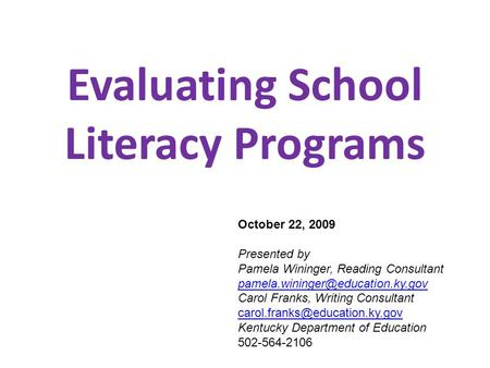 Evaluating School Literacy Programs October 22, 2009 Presented by Pamela Wininger, Reading Consultant Carol Franks, Writing.