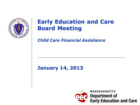 Early Education and Care Board Meeting Child Care Financial Assistance January 14, 2013.