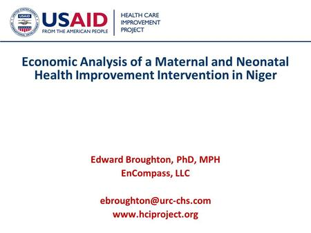 1 Economic Analysis of a Maternal and Neonatal Health Improvement Intervention in Niger Edward Broughton, PhD, MPH EnCompass, LLC