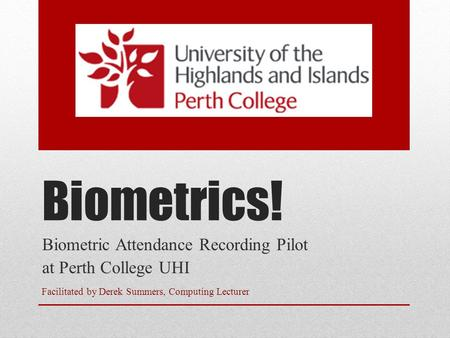 Biometrics! Biometric Attendance Recording Pilot at Perth College UHI Facilitated by Derek Summers, Computing Lecturer.