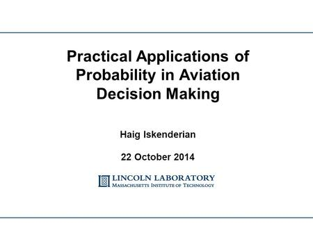 Practical Applications of Probability in Aviation Decision Making Haig Iskenderian 22 October 2014.